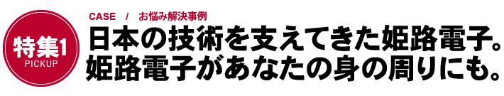 「特集1 CASE / お悩み解決事例」日本の技術を支えてきた姫路電子。姫路電子があなたの身の周りにも。